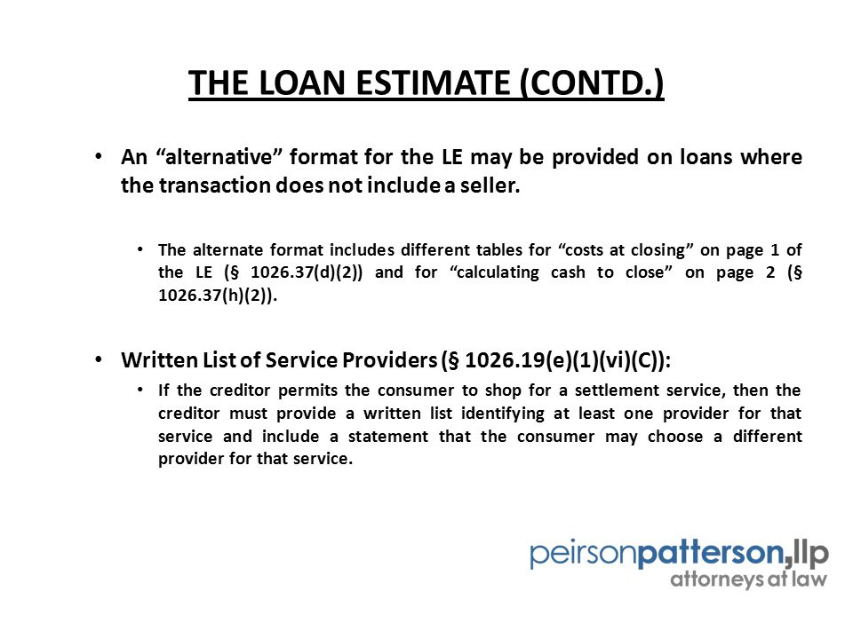 "THE LOAN ESTIMATE (CONTD.) An ""alternative"" format for the LE may be provided on loans where the transaction does not include a seller. The alternate"