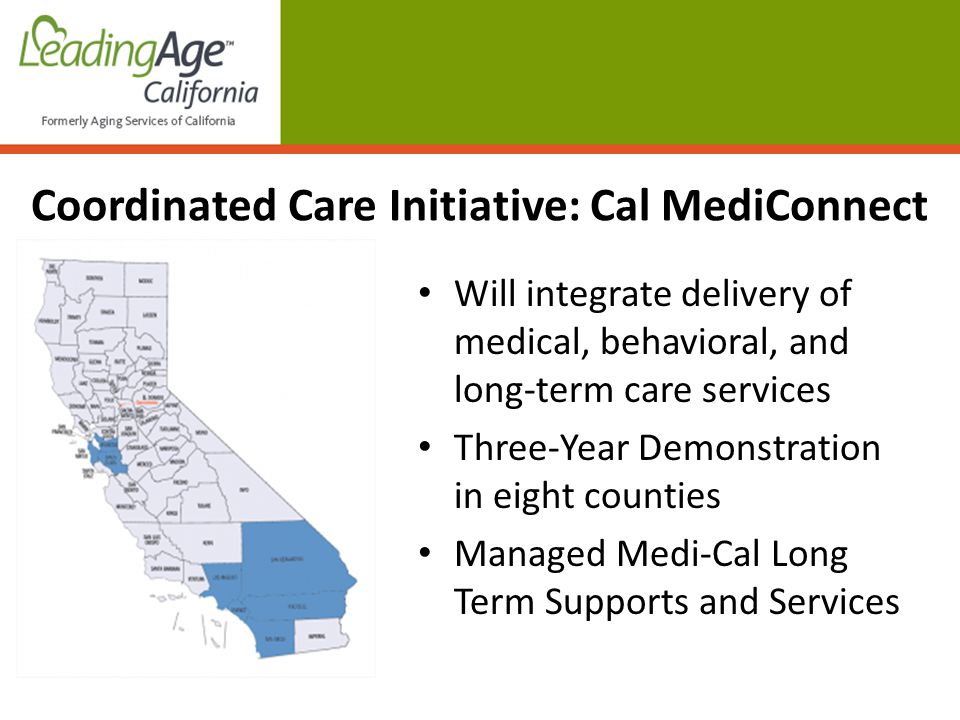 Will integrate delivery of medical, behavioral, and long-term care services Three-Year Demonstration in eight counties Managed Medi-Cal Long Term Supports and Services Coordinated Care Initiative: Cal MediConnect