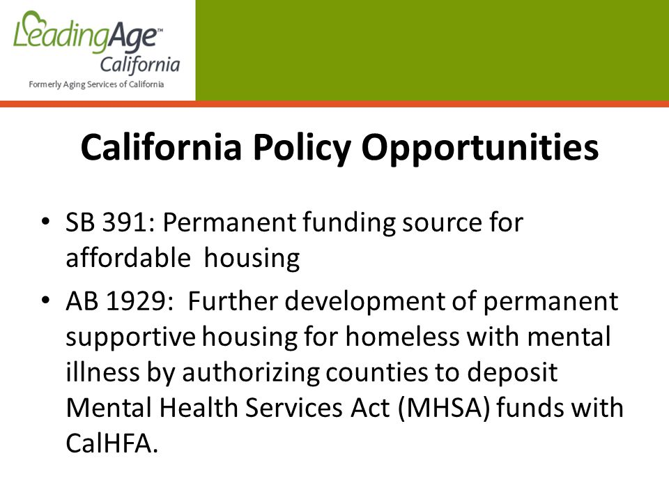 Policy Opportunities SB 391: Permanent funding source for affordable housing AB 1929: Further development of permanent supportive housing for homeless with mental illness by authorizing counties to deposit Mental Health Services Act (MHSA) funds with CalHFA.