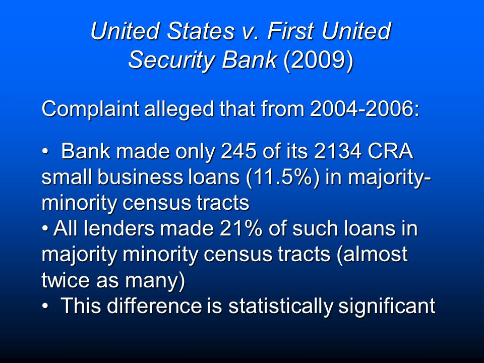 United States v. First United Security Bank (2009) Complaint alleged that from 2004-2006: Bank made only 245 of its 2134 CRA small business loans (11.