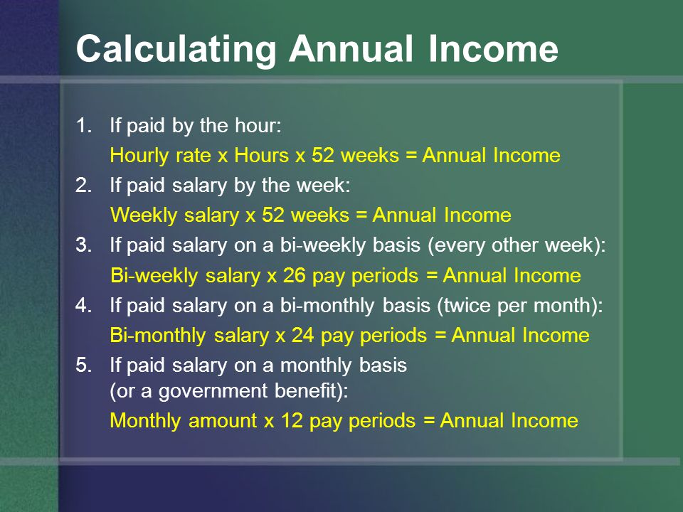 Calculating Annual Income 1.If paid by the hour: Hourly rate x Hours x 52 weeks = Annual Income 2.If paid salary by the week: Weekly salary x 52 weeks = Annual Income 3.If paid salary on a bi-weekly basis (every other week): Bi-weekly salary x 26 pay periods = Annual Income 4.If paid salary on a bi-monthly basis (twice per month): Bi-monthly salary x 24 pay periods = Annual Income 5.If paid salary on a monthly basis (or a government benefit): Monthly amount x 12 pay periods = Annual Income