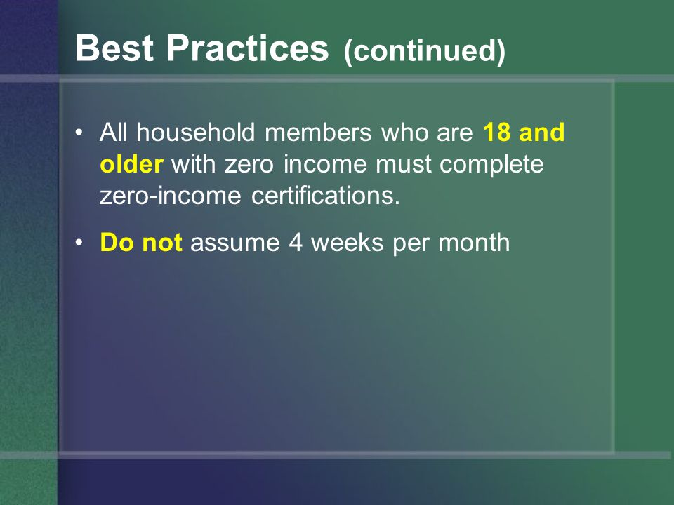 Best Practices (continued) All household members who are 18 and older with zero income must complete zero-income certifications.
