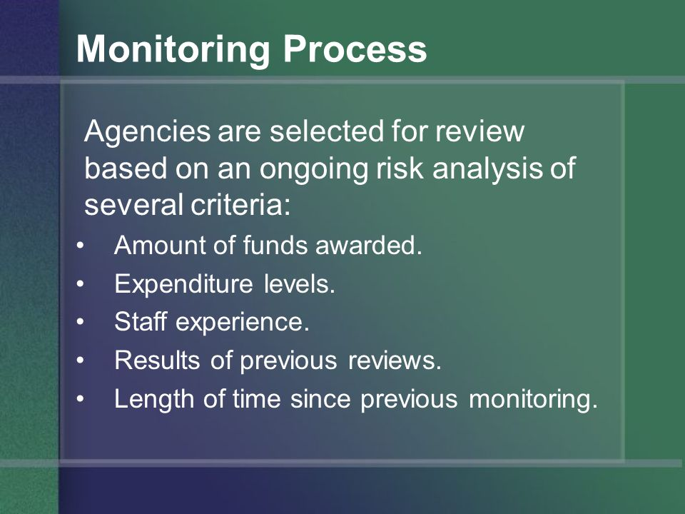 Monitoring Process Agencies are selected for review based on an ongoing risk analysis of several criteria: Amount of funds awarded.