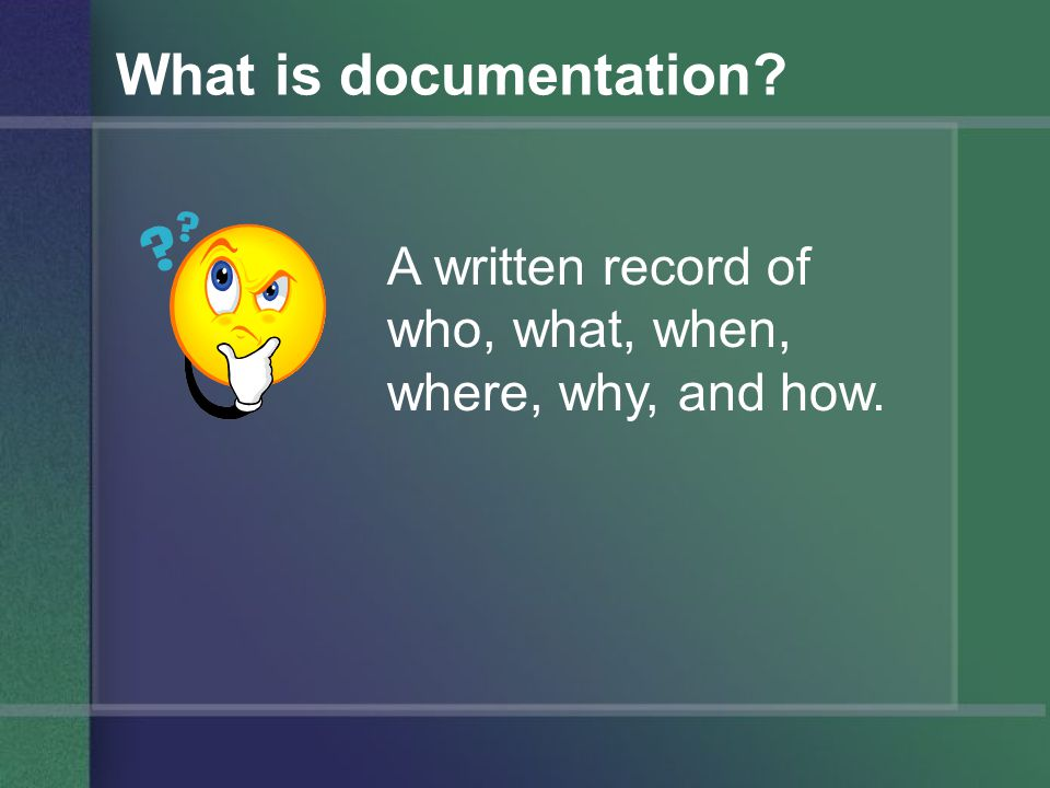 What is documentation A written record of who, what, when, where, why, and how.
