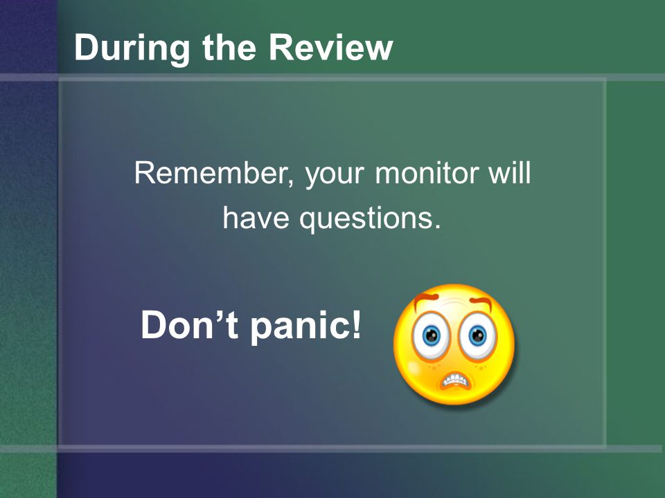 During the Review Remember, your monitor will have questions. Don't panic!