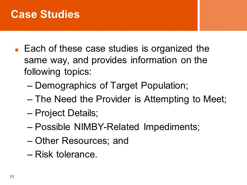 Case Studies Each of these case studies is organized the same way, and provides information on the following topics: –Demographics of Target Population; –The Need the Provider is Attempting to Meet; –Project Details; –Possible NIMBY-Related Impediments; –Other Resources; and –Risk tolerance.