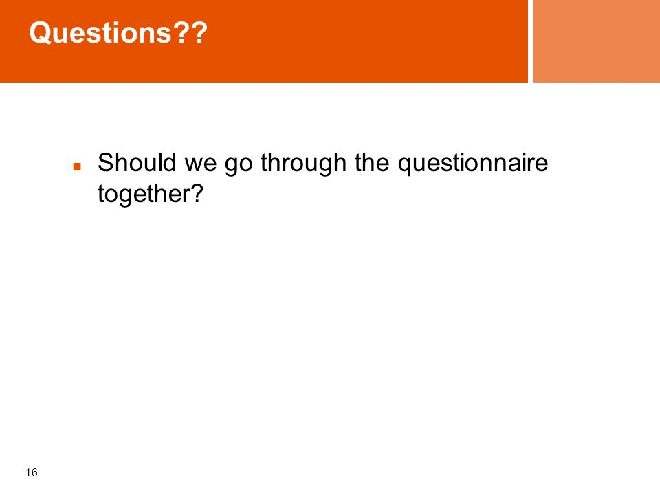 Questions?? Should we go through the questionnaire together? 16