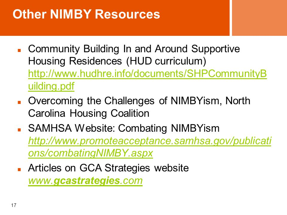 Other NIMBY Resources Community Building In and Around Supportive Housing Residences (HUD curriculum) http://www.hudhre.info/documents/SHPCommunityB uilding.pdf http://www.hudhre.info/documents/SHPCommunityB uilding.pdf Overcoming the Challenges of NIMBYism, North Carolina Housing Coalition SAMHSA Website: Combating NIMBYism http://www.promoteacceptance.samhsa.gov/publicati ons/combatingNIMBY.aspx http://www.promoteacceptance.samhsa.gov/publicati ons/combatingNIMBY.aspx Articles on GCA Strategies website www.gcastrategies.com www.gcastrategies.com 17