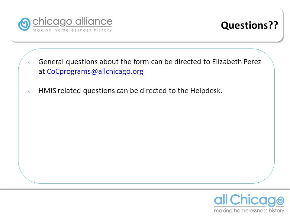 o General questions about the form can be directed to Elizabeth Perez at CoCprograms@allchicago.orgCoCprograms@allchicago.org o HMIS related questions can be directed to the Helpdesk.