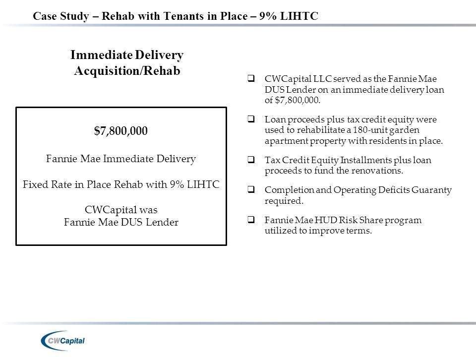 Case Study – Rehab with Tenants in Place – 9% LIHTC $7,800,000 Fannie Mae Immediate Delivery Fixed Rate in Place Rehab with 9% LIHTC CWCapital was Fannie Mae DUS Lender Immediate Delivery Acquisition/Rehab  CWCapital LLC served as the Fannie Mae DUS Lender on an immediate delivery loan of $7,800,000.