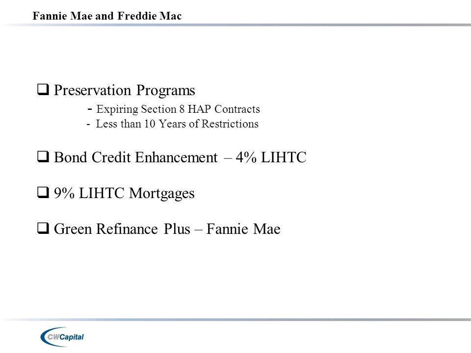 Fannie Mae and Freddie Mac  Preservation Programs - Expiring Section 8 HAP Contracts - Less than 10 Years of Restrictions  Bond Credit Enhancement – 4% LIHTC  9% LIHTC Mortgages  Green Refinance Plus – Fannie Mae