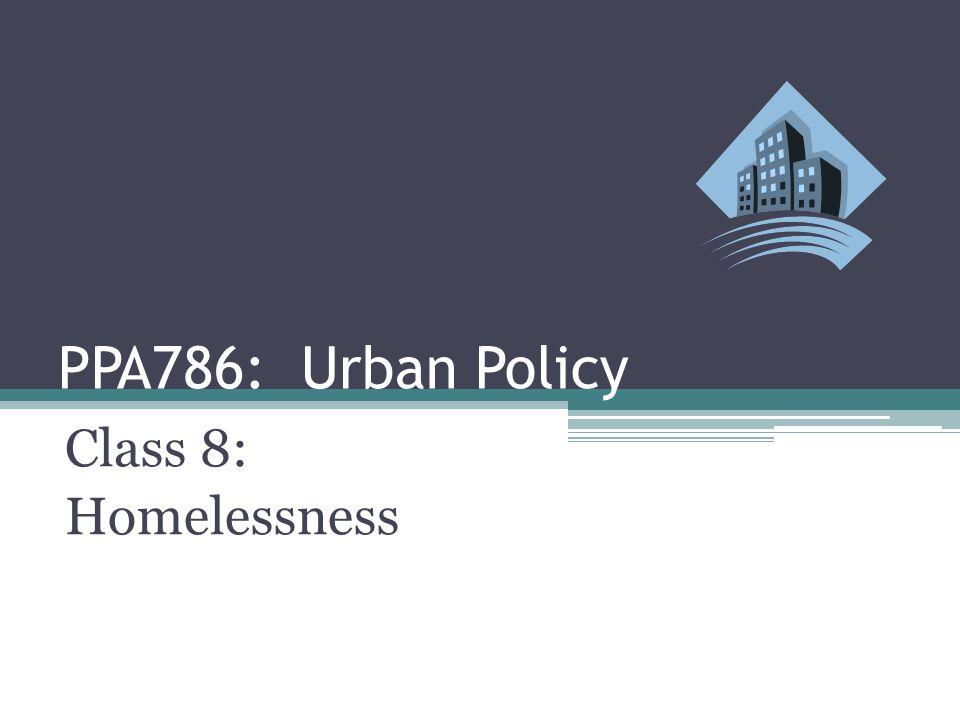 PPA786: Urban Policy Class 8: Homelessness