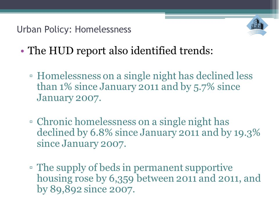 The HUD report also identified trends: ▫Homelessness on a single night has declined less than 1% since January 2011 and by 5.7% since January 2007. ▫C