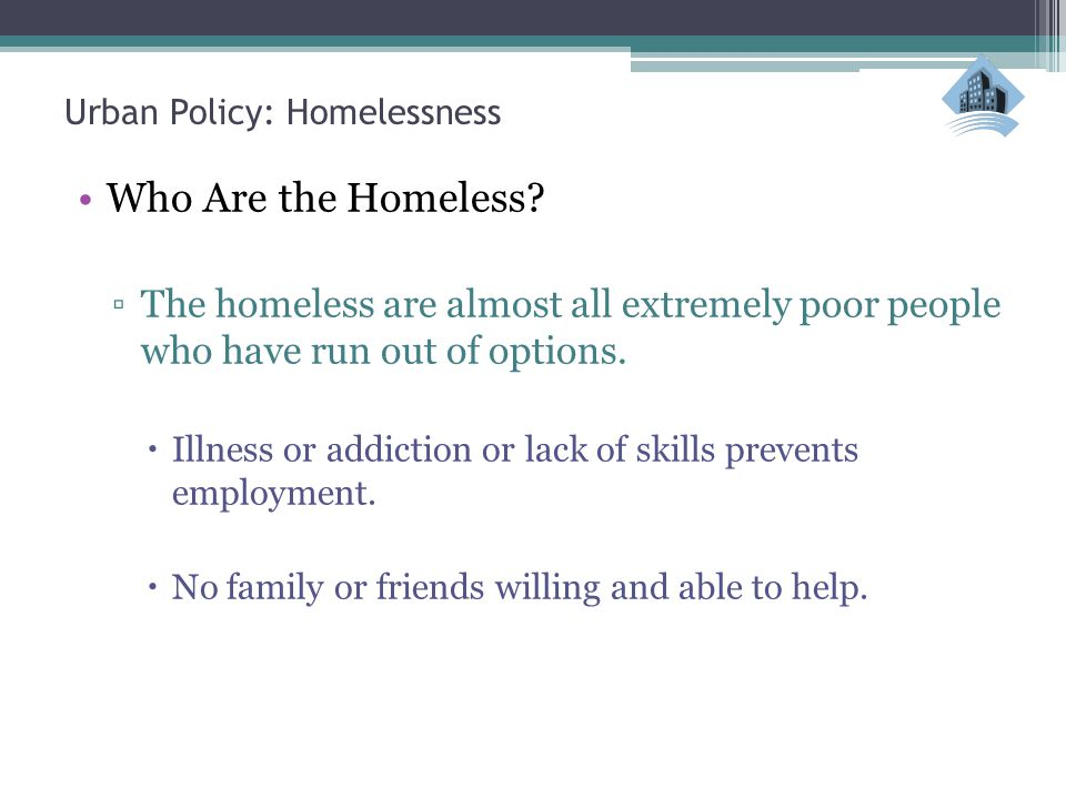 Urban Policy: Homelessness Who Are the Homeless? ▫The homeless are almost all extremely poor people who have run out of options.  Illness or addictio