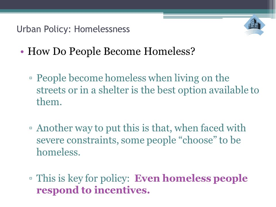 Urban Policy: Homelessness How Do People Become Homeless? ▫People become homeless when living on the streets or in a shelter is the best option availa