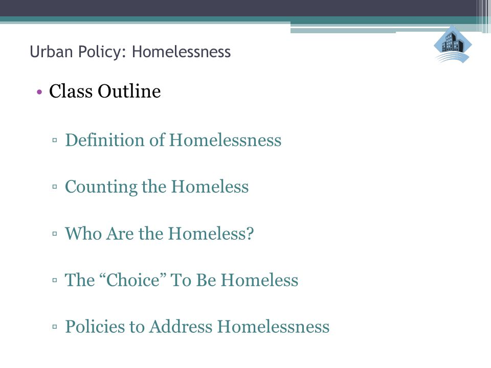 """Urban Policy: Homelessness Class Outline ▫Definition of Homelessness ▫Counting the Homeless ▫Who Are the Homeless? ▫The """"Choice"""" To Be Homeless ▫Polic"""
