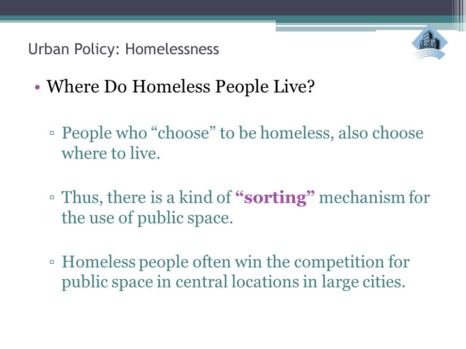 """Urban Policy: Homelessness Where Do Homeless People Live? ▫People who """"choose"""" to be homeless, also choose where to live. ▫Thus, there is a kind of """"s"""