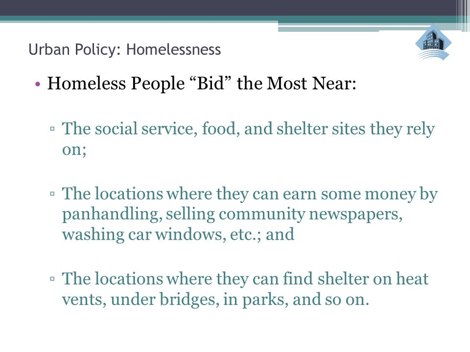 Urban Policy: Homelessness Homeless People Bid the Most Near: ▫The social service, food, and shelter sites they rely on; ▫The locations where they can earn some money by panhandling, selling community newspapers, washing car windows, etc.; and ▫The locations where they can find shelter on heat vents, under bridges, in parks, and so on.