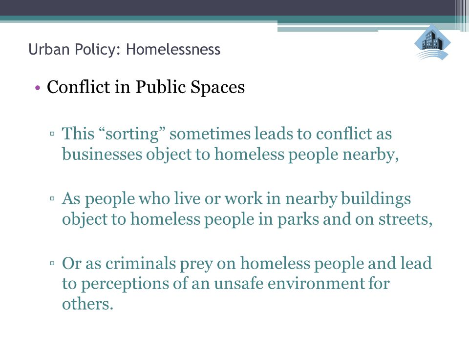 """Urban Policy: Homelessness Conflict in Public Spaces ▫This """"sorting"""" sometimes leads to conflict as businesses object to homeless people nearby, ▫As p"""