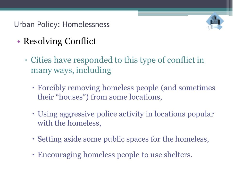 Urban Policy: Homelessness Resolving Conflict ▫Cities have responded to this type of conflict in many ways, including  Forcibly removing homeless people (and sometimes their houses ) from some locations,  Using aggressive police activity in locations popular with the homeless,  Setting aside some public spaces for the homeless,  Encouraging homeless people to use shelters.