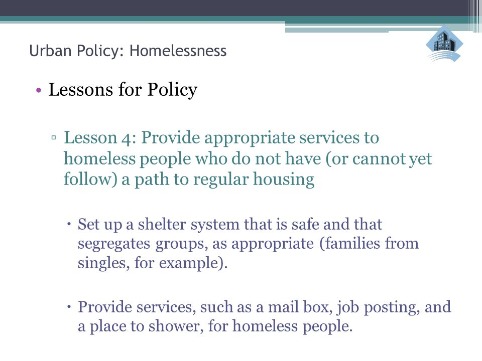 Urban Policy: Homelessness Lessons for Policy ▫Lesson 4: Provide appropriate services to homeless people who do not have (or cannot yet follow) a path to regular housing  Set up a shelter system that is safe and that segregates groups, as appropriate (families from singles, for example).