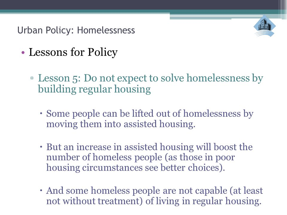 Urban Policy: Homelessness Lessons for Policy ▫Lesson 5: Do not expect to solve homelessness by building regular housing  Some people can be lifted out of homelessness by moving them into assisted housing.