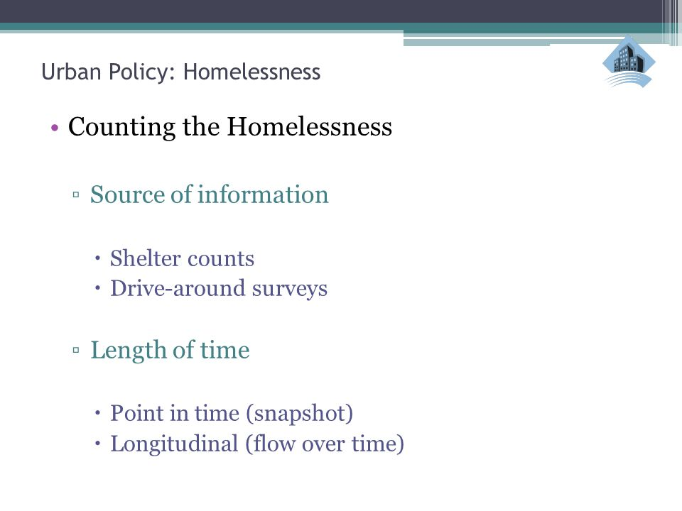 Urban Policy: Homelessness Counting the Homelessness ▫Source of information  Shelter counts  Drive-around surveys ▫Length of time  Point in time (snapshot)  Longitudinal (flow over time)
