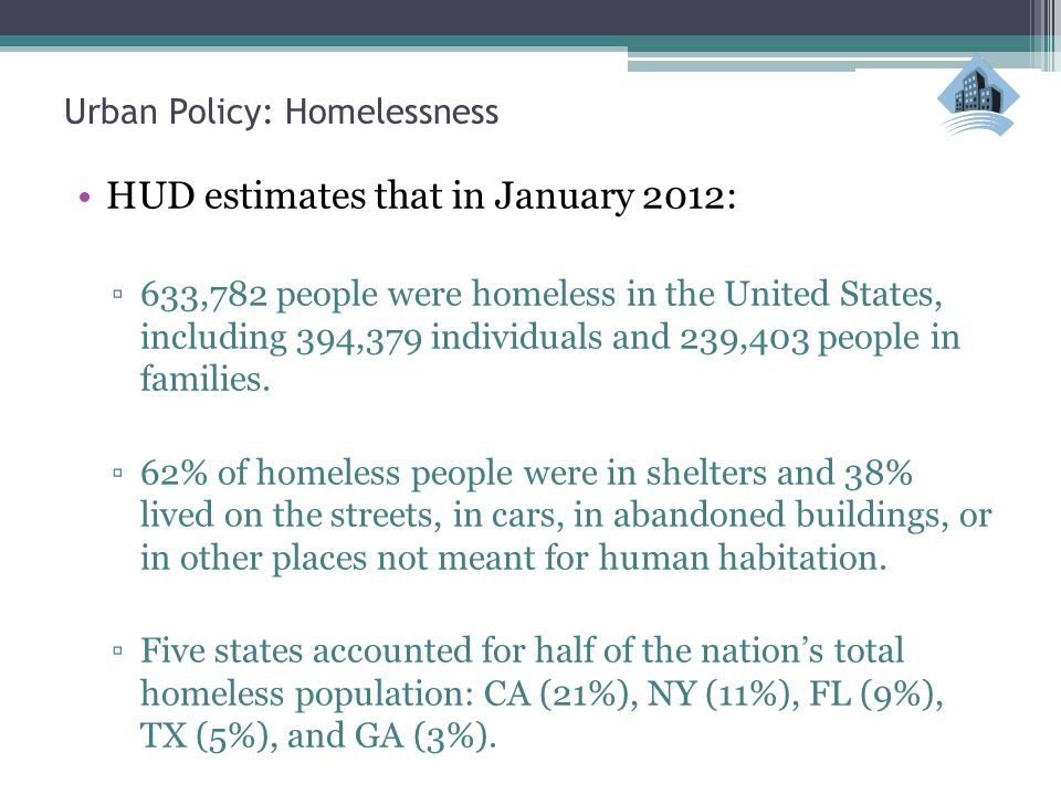 Urban Policy: Homelessness HUD estimates that in January 2012: ▫633,782 people were homeless in the United States, including 394,379 individuals and 239,403 people in families.