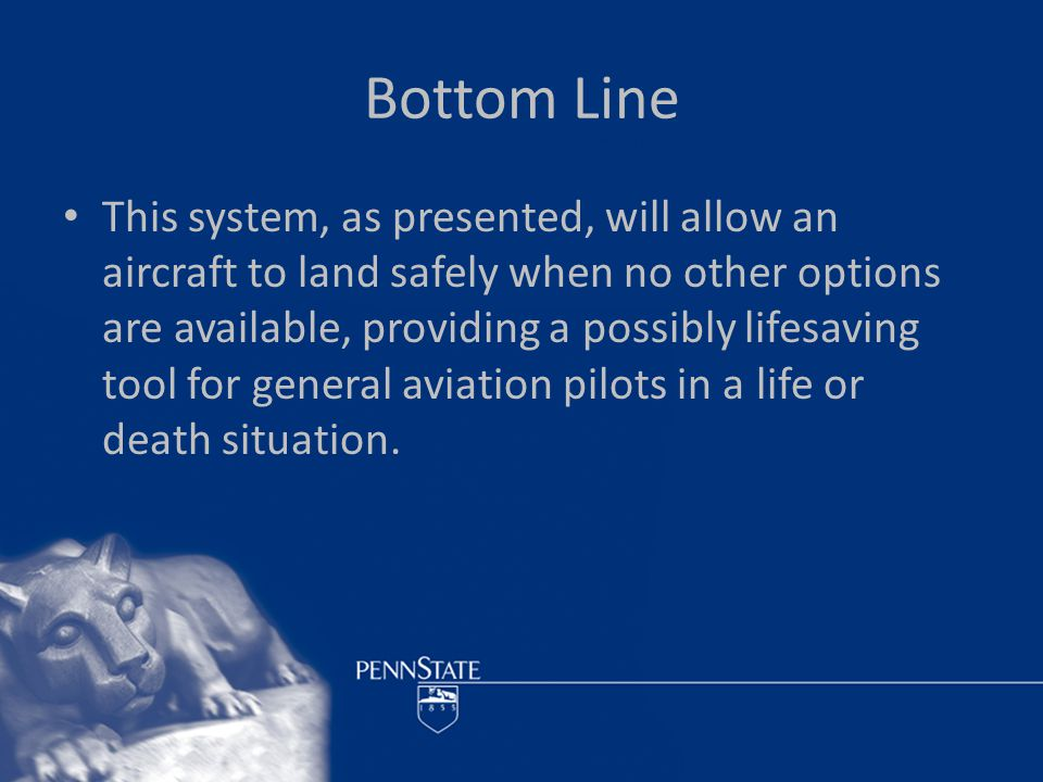 Bottom Line This system, as presented, will allow an aircraft to land safely when no other options are available, providing a possibly lifesaving tool for general aviation pilots in a life or death situation.