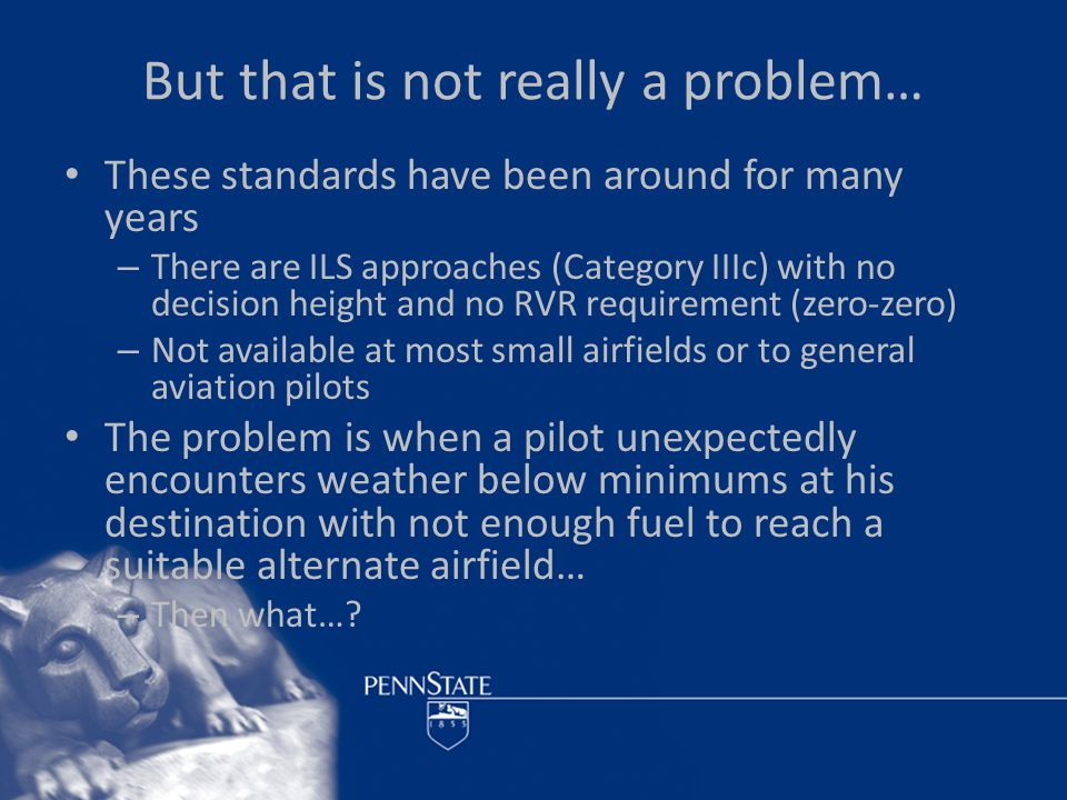 But that is not really a problem… These standards have been around for many years – There are ILS approaches (Category IIIc) with no decision height and no RVR requirement (zero-zero) – Not available at most small airfields or to general aviation pilots The problem is when a pilot unexpectedly encounters weather below minimums at his destination with not enough fuel to reach a suitable alternate airfield… – Then what…