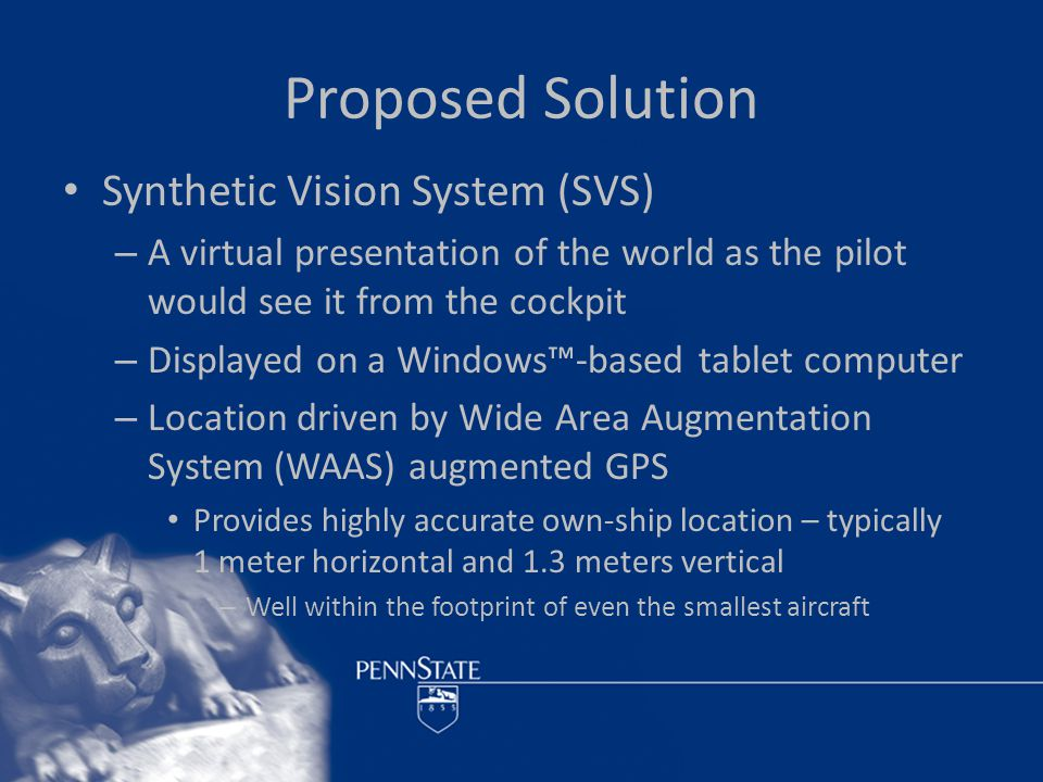 Proposed Solution Synthetic Vision System (SVS) – A virtual presentation of the world as the pilot would see it from the cockpit – Displayed on a Windows™-based tablet computer – Location driven by Wide Area Augmentation System (WAAS) augmented GPS Provides highly accurate own-ship location – typically 1 meter horizontal and 1.3 meters vertical – Well within the footprint of even the smallest aircraft