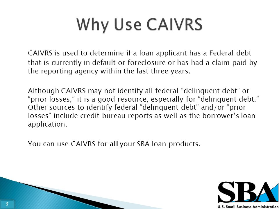 CAIVRS is used to determine if a loan applicant has a Federal debt that is currently in default or foreclosure or has had a claim paid by the reportin