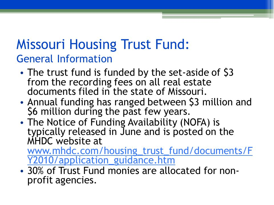 Missouri Housing Trust Fund: General Information The trust fund is funded by the set-aside of $3 from the recording fees on all real estate documents filed in the state of Missouri.