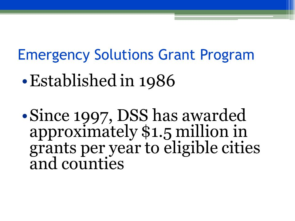 Emergency Solutions Grant Program Established in 1986 Since 1997, DSS has awarded approximately $1.5 million in grants per year to eligible cities and counties