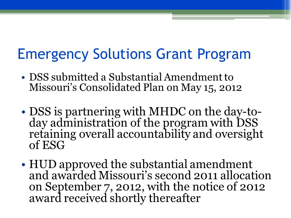 Emergency Solutions Grant Program DSS submitted a Substantial Amendment to Missouri's Consolidated Plan on May 15, 2012 DSS is partnering with MHDC on the day-to- day administration of the program with DSS retaining overall accountability and oversight of ESG HUD approved the substantial amendment and awarded Missouri's second 2011 allocation on September 7, 2012, with the notice of 2012 award received shortly thereafter