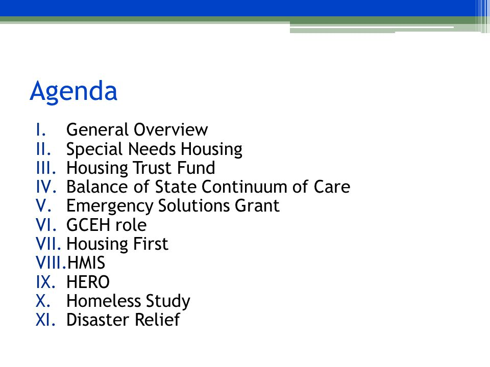 Agenda I.General Overview II.Special Needs Housing III.Housing Trust Fund IV.Balance of State Continuum of Care V.Emergency Solutions Grant VI.GCEH role VII.Housing First VIII.HMIS IX.HERO X.Homeless Study XI.Disaster Relief