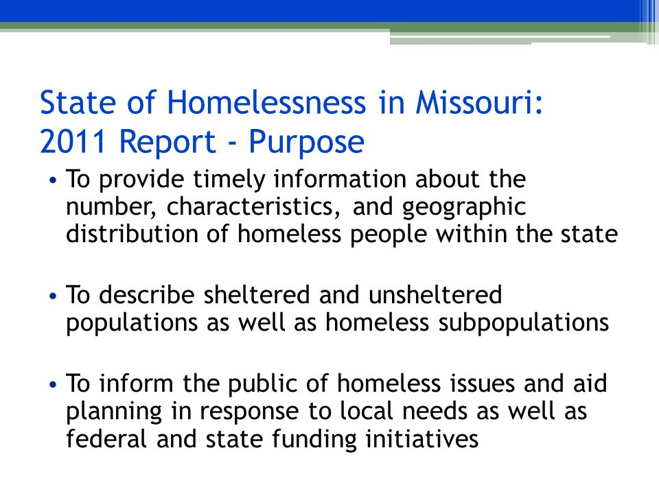 State of Homelessness in Missouri: 2011 Report - Purpose To provide timely information about the number, characteristics, and geographic distribution of homeless people within the state To describe sheltered and unsheltered populations as well as homeless subpopulations To inform the public of homeless issues and aid planning in response to local needs as well as federal and state funding initiatives