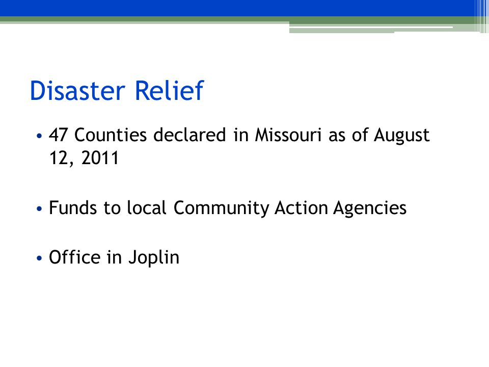 Disaster Relief 47 Counties declared in Missouri as of August 12, 2011 Funds to local Community Action Agencies Office in Joplin