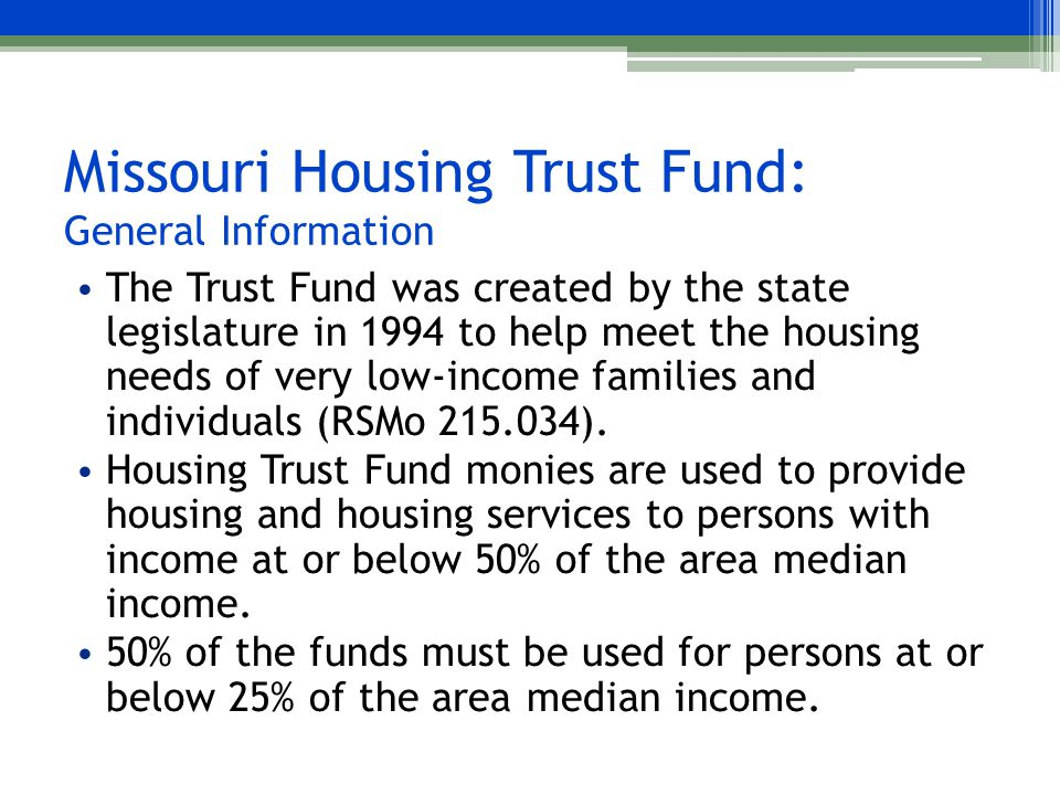 Missouri Housing Trust Fund: General Information The Trust Fund was created by the state legislature in 1994 to help meet the housing needs of very low-income families and individuals (RSMo 215.034).