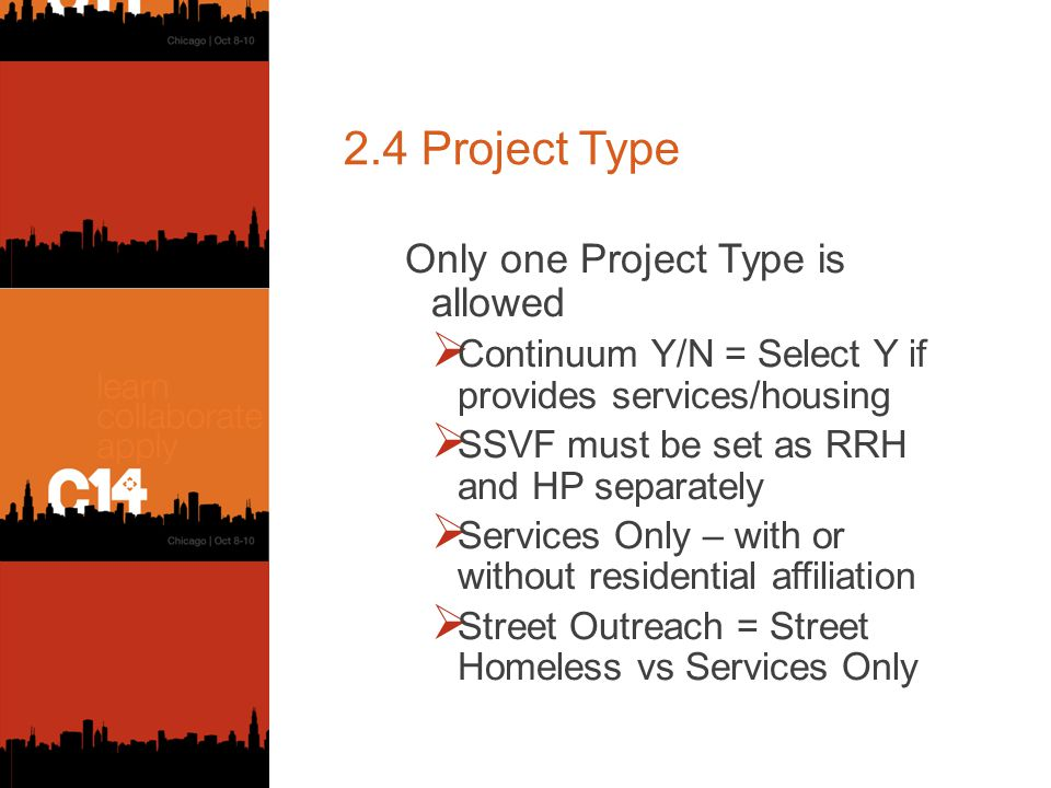 2.4 Project Type Only one Project Type is allowed  Continuum Y/N = Select Y if provides services/housing  SSVF must be set as RRH and HP separately  Services Only – with or without residential affiliation  Street Outreach = Street Homeless vs Services Only
