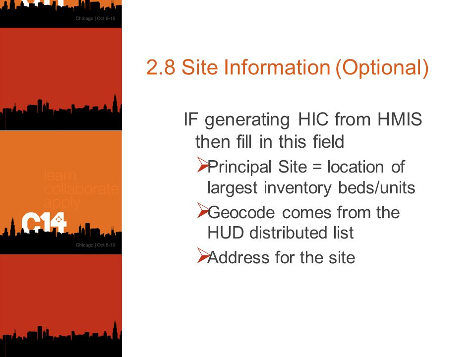 2.8 Site Information (Optional) IF generating HIC from HMIS then fill in this field  Principal Site = location of largest inventory beds/units  Geocode comes from the HUD distributed list  Address for the site