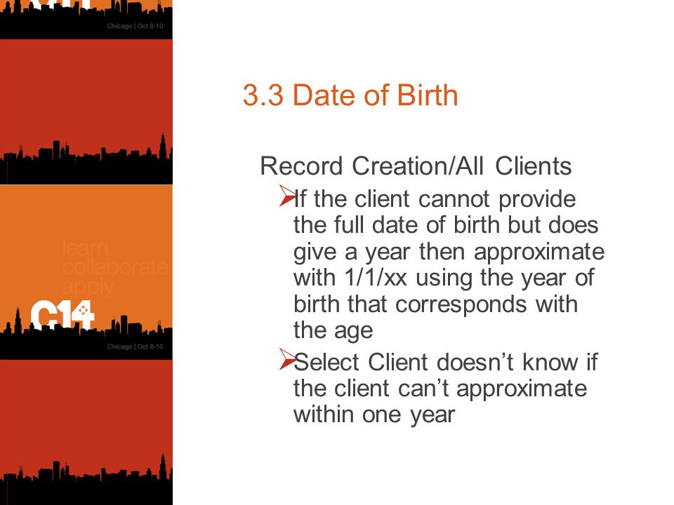 3.3 Date of Birth Record Creation/All Clients  If the client cannot provide the full date of birth but does give a year then approximate with 1/1/xx using the year of birth that corresponds with the age  Select Client doesn't know if the client can't approximate within one year