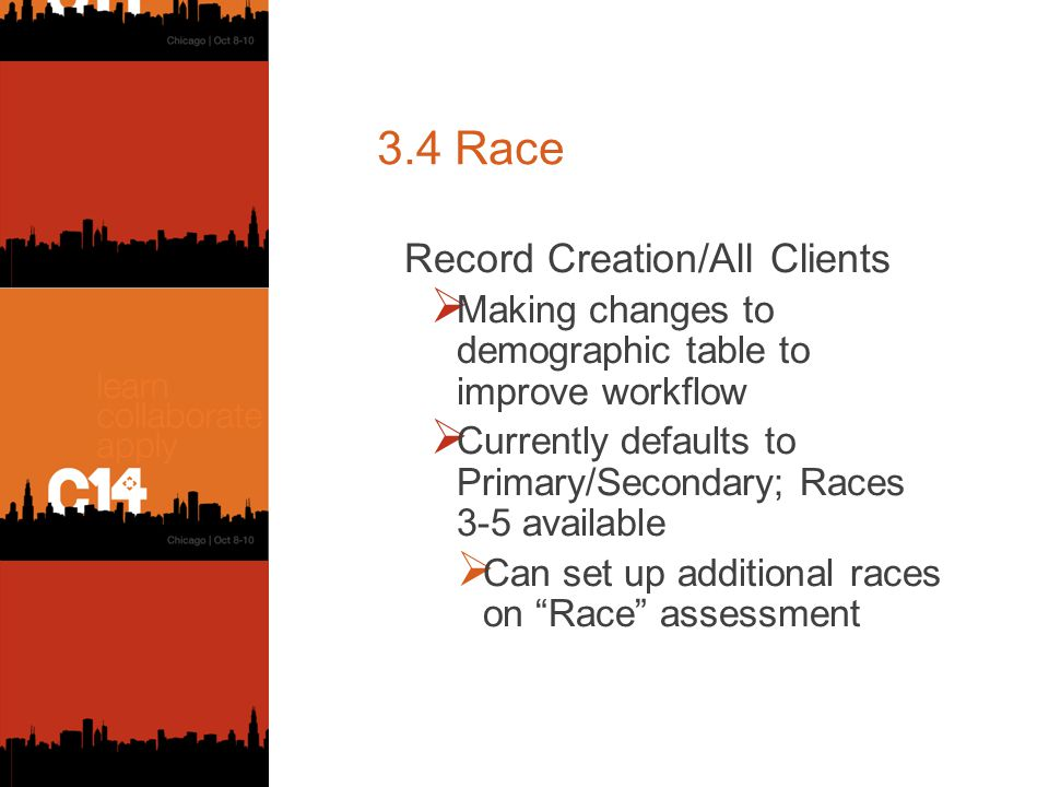 3.4 Race Record Creation/All Clients  Making changes to demographic table to improve workflow  Currently defaults to Primary/Secondary; Races 3-5 available  Can set up additional races on Race assessment