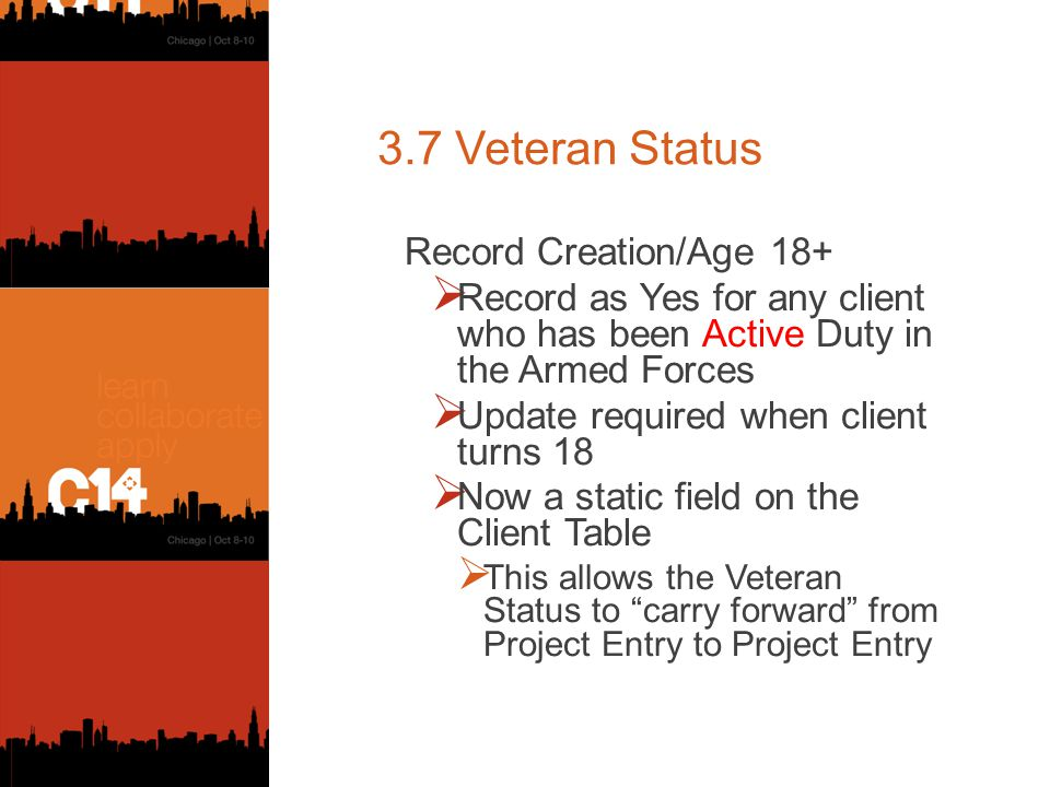 3.7 Veteran Status Record Creation/Age 18+  Record as Yes for any client who has been Active Duty in the Armed Forces  Update required when client turns 18  Now a static field on the Client Table  This allows the Veteran Status to carry forward from Project Entry to Project Entry