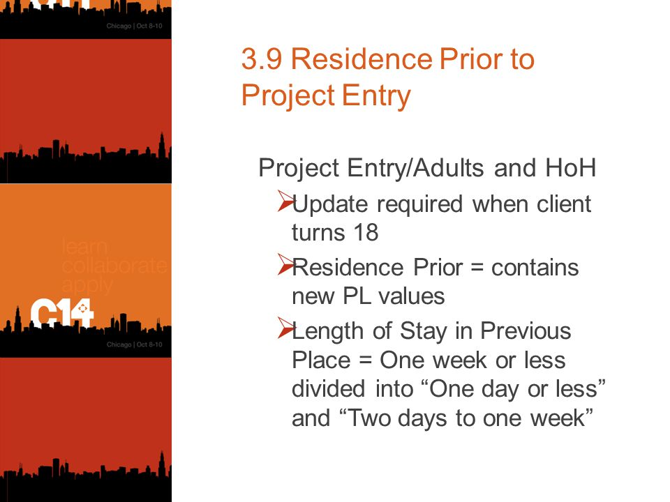 3.9 Residence Prior to Project Entry Project Entry/Adults and HoH  Update required when client turns 18  Residence Prior = contains new PL values  Length of Stay in Previous Place = One week or less divided into One day or less and Two days to one week