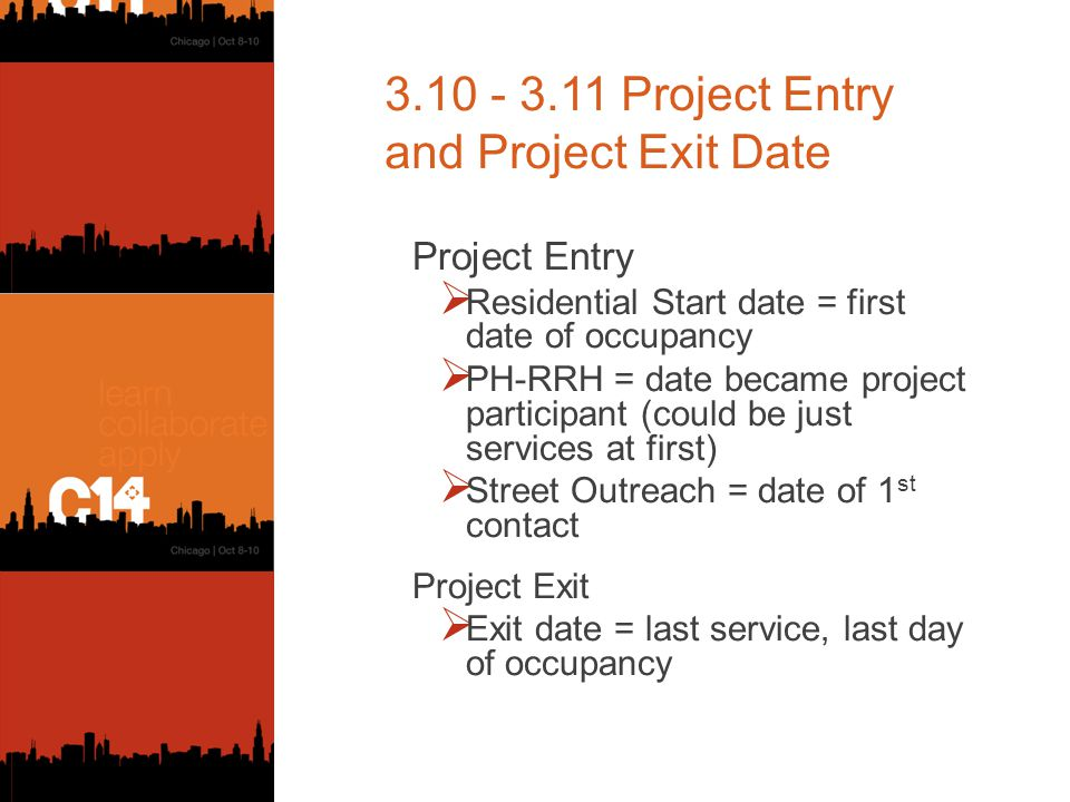 3.10 - 3.11 Project Entry and Project Exit Date Project Entry  Residential Start date = first date of occupancy  PH-RRH = date became project participant (could be just services at first)  Street Outreach = date of 1 st contact Project Exit  Exit date = last service, last day of occupancy