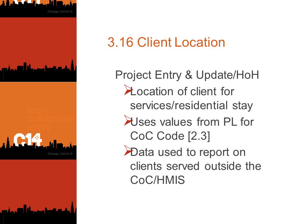 3.16 Client Location Project Entry & Update/HoH  Location of client for services/residential stay  Uses values from PL for CoC Code [2.3]  Data used to report on clients served outside the CoC/HMIS