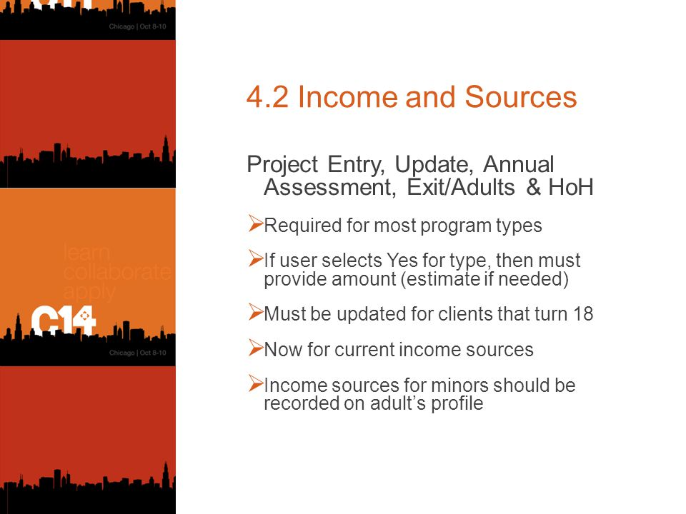 4.2 Income and Sources Project Entry, Update, Annual Assessment, Exit/Adults & HoH  Required for most program types  If user selects Yes for type, then must provide amount (estimate if needed)  Must be updated for clients that turn 18  Now for current income sources  Income sources for minors should be recorded on adult's profile