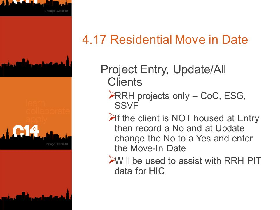 4.17 Residential Move in Date Project Entry, Update/All Clients  RRH projects only – CoC, ESG, SSVF  If the client is NOT housed at Entry then record a No and at Update change the No to a Yes and enter the Move-In Date  Will be used to assist with RRH PIT data for HIC