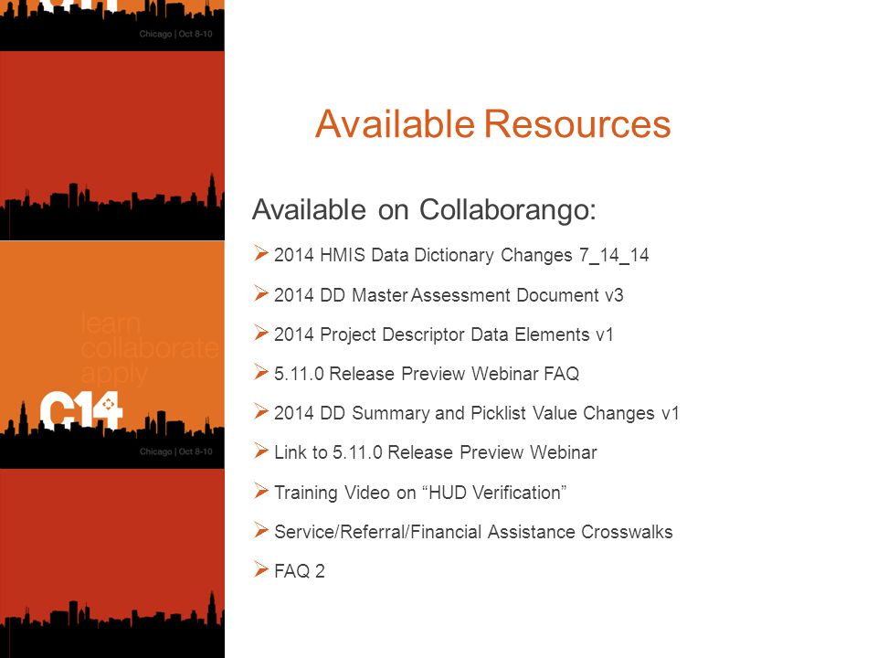 Available Resources Available on Collaborango:  2014 HMIS Data Dictionary Changes 7_14_14  2014 DD Master Assessment Document v3  2014 Project Descriptor Data Elements v1  5.11.0 Release Preview Webinar FAQ  2014 DD Summary and Picklist Value Changes v1  Link to 5.11.0 Release Preview Webinar  Training Video on HUD Verification  Service/Referral/Financial Assistance Crosswalks  FAQ 2